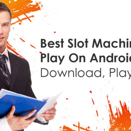 Best Slot Machines To Play On Android – Download, Play and Win